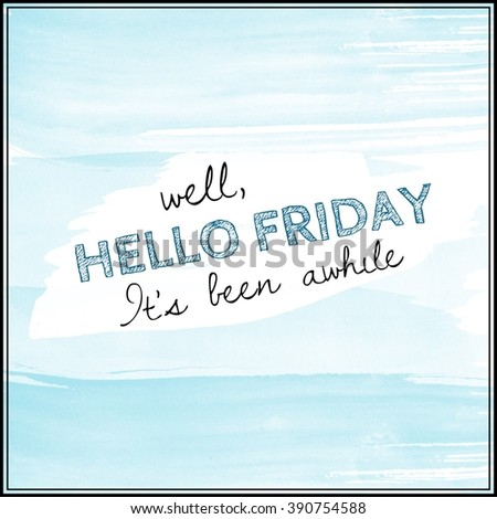 Motivational Quote on watercolor background - Well Hello Friday it's been awhile