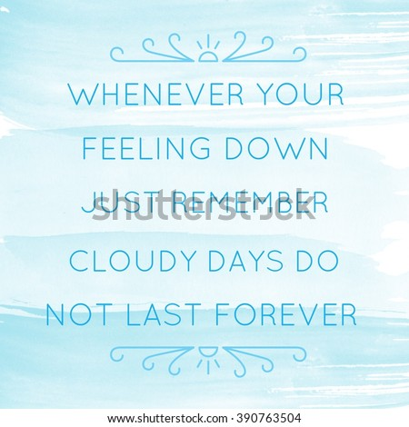Motivational Quote on watercolor background - Whenever your feeling down just remember cloudy days do not last forever - stock photo