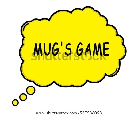 MUG'S GAME speech thought bubble cloud text yellow.