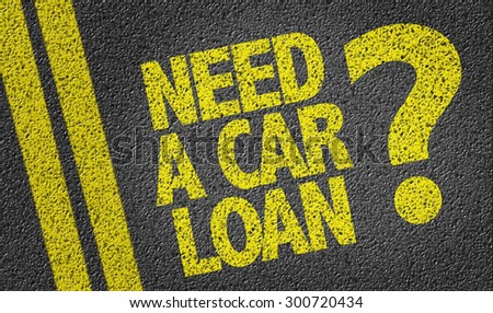 Need a Car Loan? written on the road - stock photo