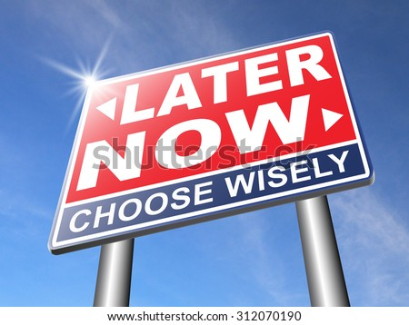 now or later dont waste window of opportunity urgent action time required no delay the sooner the better