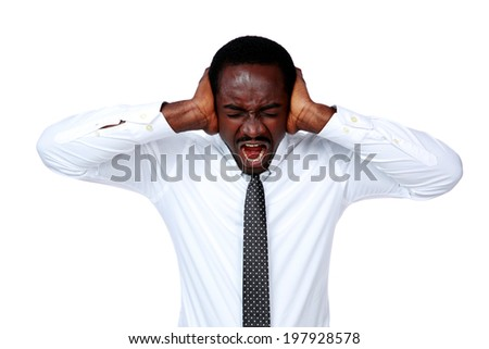 Portrait of african businessman shouting and closing ear by his hands on white background - stock photo