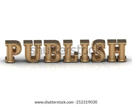 PUBLISH   inscription large golden letter on white background. Concept-illustration  - stock photo