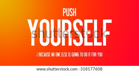 PUSH - YOURSELF - BECAUSE NO ONE ELSE IS GOING TO DO IT FOR YOU
