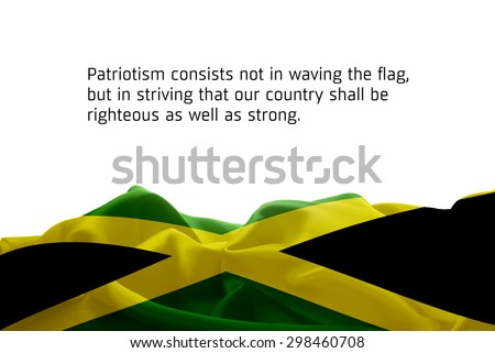 """Quote """"Patriotism consists not in waving the flag, but in striving that our country shall be righteous as well as strong"""" waving abstract fabric Jamaica flag on white background - stock photo"""