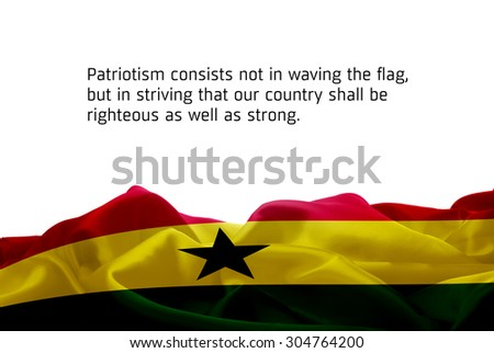 "Quote ""Patriotism consists not in waving the flag, but in striving that our country shall be righteous as well as strong"" waving abstract fabric Ghana flag on white background - stock photo"