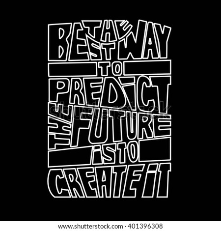 Quote.The best way to predict the future is to create it.Hand drawn lettering poster.  This illustration can be used as a print on t-shirts and bags or as a poster.