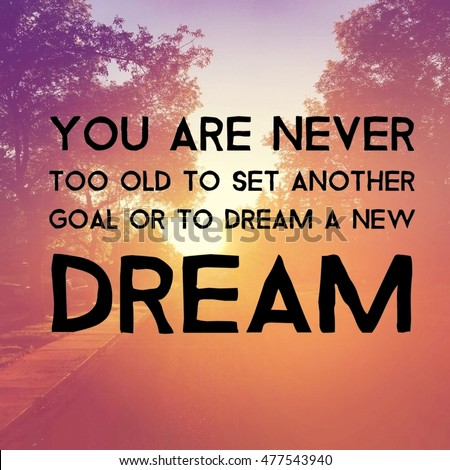 Quote   You Are Never Too Old To Set Another Goal Or To Dream A New