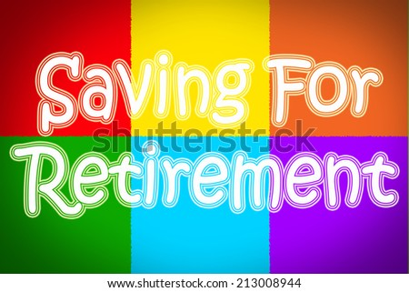 Saving For Retirement Concept text - stock photo