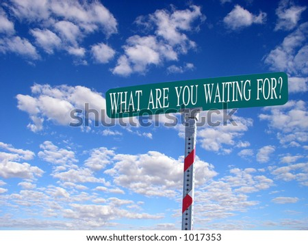 "sign that reads ""What are you waiting for?"""