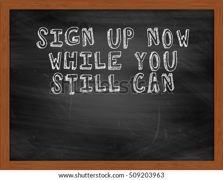 SIGN UP NOW WHILE YOU STILL CAN handwritten chalk text on black chalkboard