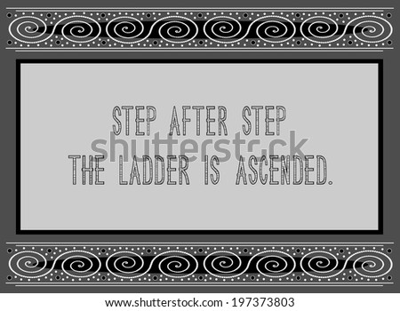 Step after step the ladder is ascended - English proverb about perseverance
