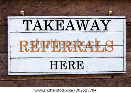 Takeaway Referrals Here Inspirational message written on vintage wooden board. Motivation concept image