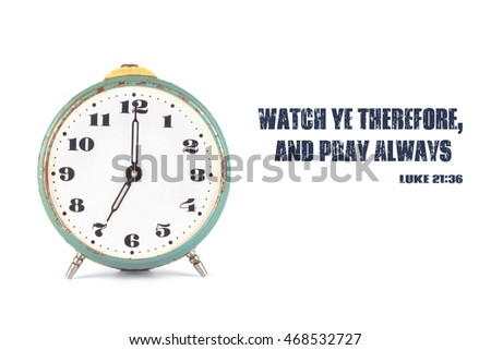 The clock and the words from the Bible Watch ye therefore, and pray always.