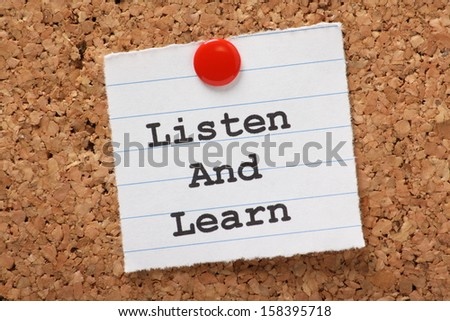 The phrase Listen and Learn  typed onto a scrap of lined paper and pinned to a cork notice board. This is the key to success in education and learning new skills for the workplace. - stock photo