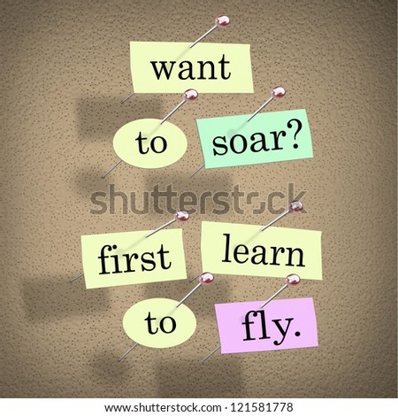 The saying Want to Soar, First Learn to Fly on pieces of paper pinned to a bulletin board, a motivational bit of advice to help you achieve success in life - stock photo