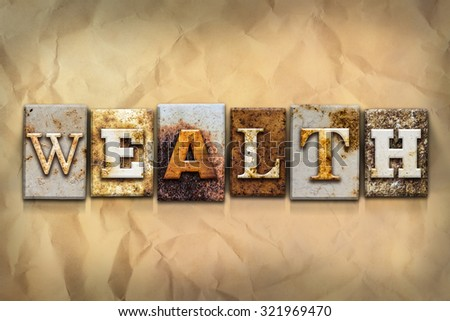 "The word ""WEALTH"" written in rusty metal letterpress type on a crumbled aged paper background. - stock photo"