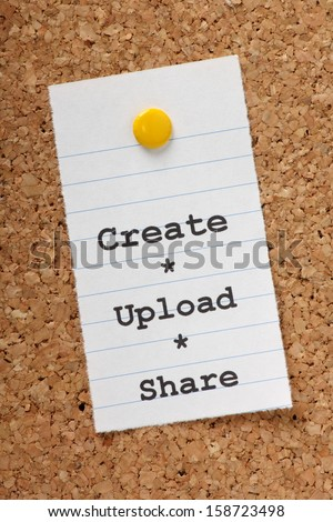 The words Create, Upload, Share on a paper note pinned to a cork notice board. With social media and the internet we share our creative output in photos,video,music and writing. - stock photo