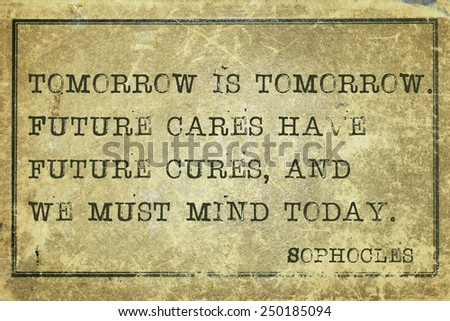 Tomorrow is tomorrow - ancient Greek philosopher Sophocles quote printed on grunge vintage cardboard