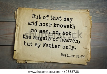 Top 500 Bible verses. But of that day and hour knoweth no man, no, not the angels of heaven, but my Father only. 