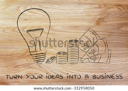 turn your ideas into a business: lightbulb next to coin stacks and cash