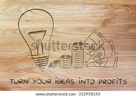 turn your ideas into profits: lightbulb next to coin stacks and cash