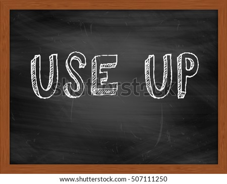 USE UP hand writing chalk text on black chalkboard