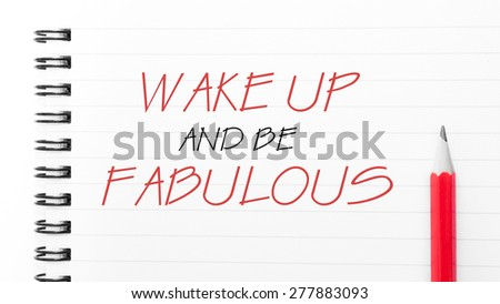 Wake Up and Be Fabulous Text written on notebook page, red pencil on the right. Motivational Concept image