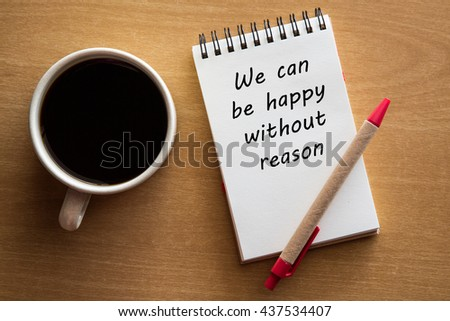 We can be happy without reason - inspirational words - handwriting on a notebook with cup of coffee