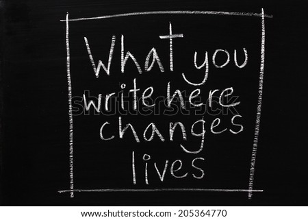 What you write here Changes Lives written in white chalk on a blackboard as a reminder to teachers and anyone teaching that they have influence and a responsibility - stock photo