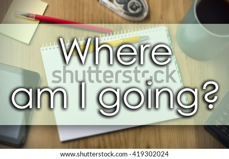 Where am I going? - business concept with text - horizontal image