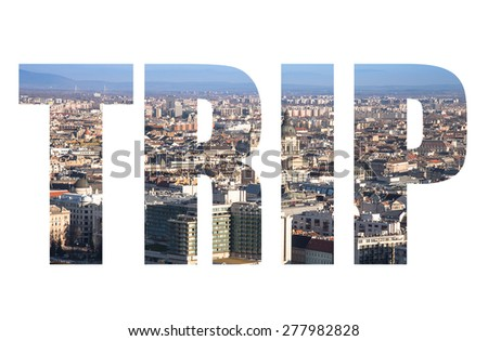 Word TRIP over View on Budapest from Gellert Hill, Hungary. Houses, river Danube in the background of mountains and clear blue sky. - stock photo