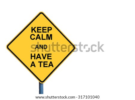 Yellow roadsign with KEEP CALM AND HAVE A TEA message isolated on white background