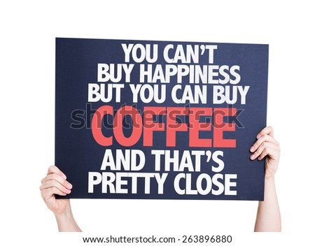 You Cant Buy Happiness but You Can Buy Coffee And Thats Pretty Close card isolated on white - stock photo