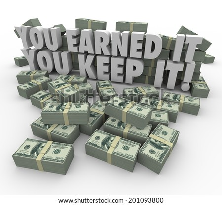 You Earned It, You Keep It words in 3d letters piles or stacks of hundred dollar bills - stock photo
