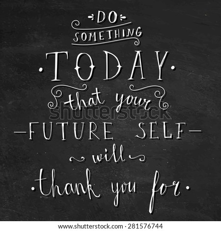 'do something today that your future self will thank you for' hand lettering quote on chalkboard background