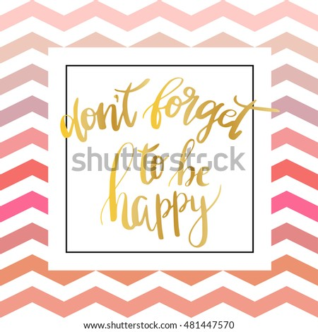 """Don`t forget to be happy"". Vector inspiration quote.Gold foil text on zigzag chevron pink pattern. Can be used as a print on T-shirts and canvas bags, for posters, invitations and greeting cards."