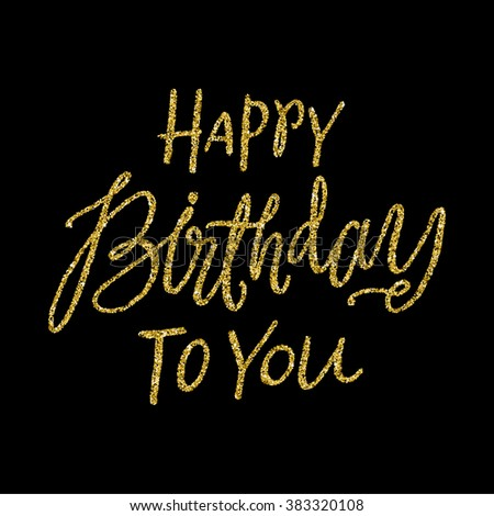"""""""Happy Birthday to you"""".  Calligraphy Script Style Hand Lettering with Golden Glitter Effect. Retro Vintage Custom Typographic Composition . Original Hand Crafted Design. Calligraphic Phrase.  - stock vector"""