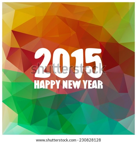 2015 Happy New Year. Colorful polygonal abstract background with date. Vector illustration. Holiday design template. Origami style party poster, card, banner, invitation. - stock vector