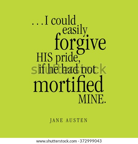 """...I could easily forgive HIS pride, if he had not mortified MINE."" Jane Austen"