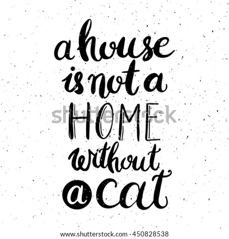 A house is not a home without a cat. Hand drawn inspirational quote about pet. Lettering design for posters, t-shirts, cards, invitations, stickers, banners, advertisement. Vector. - stock vector