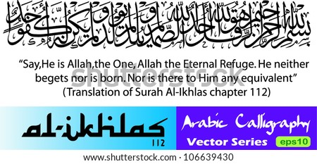 Arabic calligraphy vector of Al Ikhlas the 112th chapter in Koran (translated as:Say,He is Allah,the One,Allah the Eternal Refuge,He neither begets nor is born,Nor is there to Him any equivalent) - stock vector