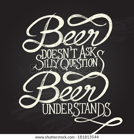 Beer doesn't as silly questions, Beer understands. Hand drawn quotes on black chalkboard - stock vector