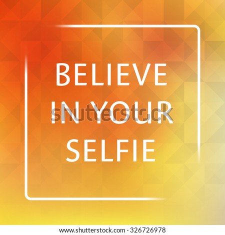 Believe In Your Selfie - Inspirational Quote, Slogan, Saying on an Abstract Yellow Background - stock vector