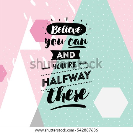 Believe You Can And You Are Halfway There. Inspirational Quote, Motivation.  Typography For