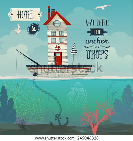 Boat Home - Home is where the anchor drops inspirational quote, with tiny house in a sailing boat at sea, underwater flora and vast sky with seagulls. Whimsical hand drawn illustration - stock vector