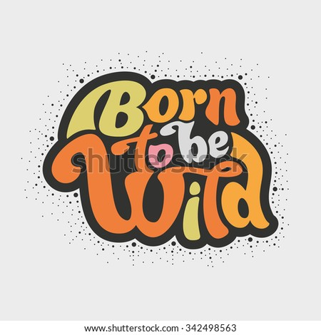 Born to be wild - design for t-shirt, greeting card, flyer, banner, poster. Vector art. Lettering collection.