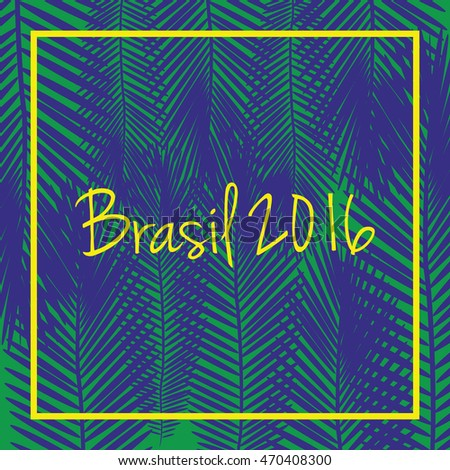 Brasil 2016 vector. Signs,symbols inscription Brasil 2016 on a background with palm tree leaves in colors of the Brazilian flag.