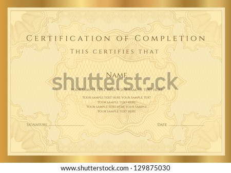 Certificate of completion (template) with guilloche pattern (watermarks) and border. Golden background design usable for diploma, invitation, gift voucher, coupon, official or different awards. Vector - stock vector