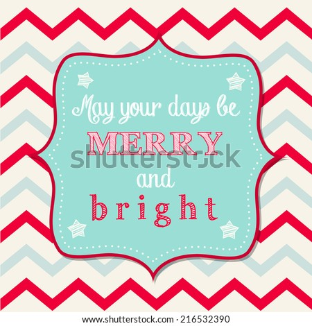 "Christmas greeting card with text ""May your days be merry and bright"" on background with chevron pattern, vector illustration, eps 10  - stock vector"